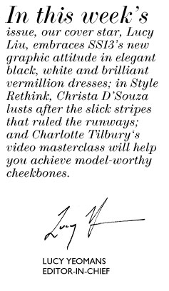 In this week's issue, our cover star, Lucy Liu, embraces SS13's new graphic attitude in elegant black, white and brilliant vermillion dresses; in Style Rethink, Christa D'Souza lusts after the slick stripes that ruled the runways; and Charlotte Tilbury's video masterclass will help you achieve model-worthy cheekbones.