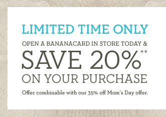 LIMITED TIME ONLY | OPEN A BANANACARD IN STORE TODAY & SAVE 20%** ON YOUR PURCHASE | Offer combinable with our 35% off Mom's Day offer.