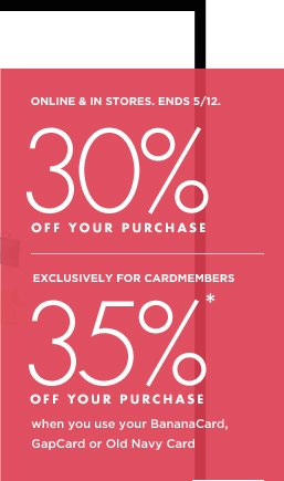 ONLINE & IN STORES. ENDS 5/12. 30% OFF YOUR PURCHASE | EXCLUSIVELY FOR CARDMEMBERS 35%* OFF YOUR PURCHASE when you use your BananaCard, GapCard or Old Navy Card