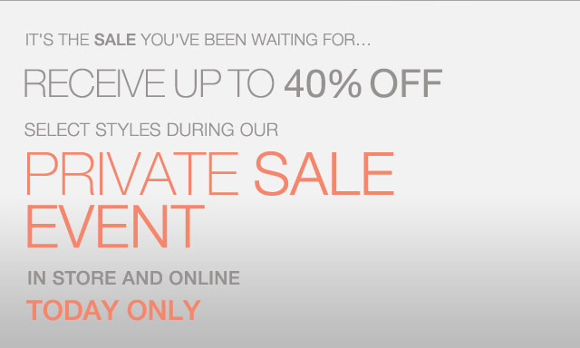 It's the Sale you've been waiting for...Receive up to 40% off select styles during our Private Sale Event