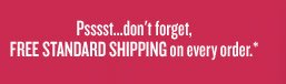 Psssst...don't forget FREE STANDARD SHIPPING on every order*