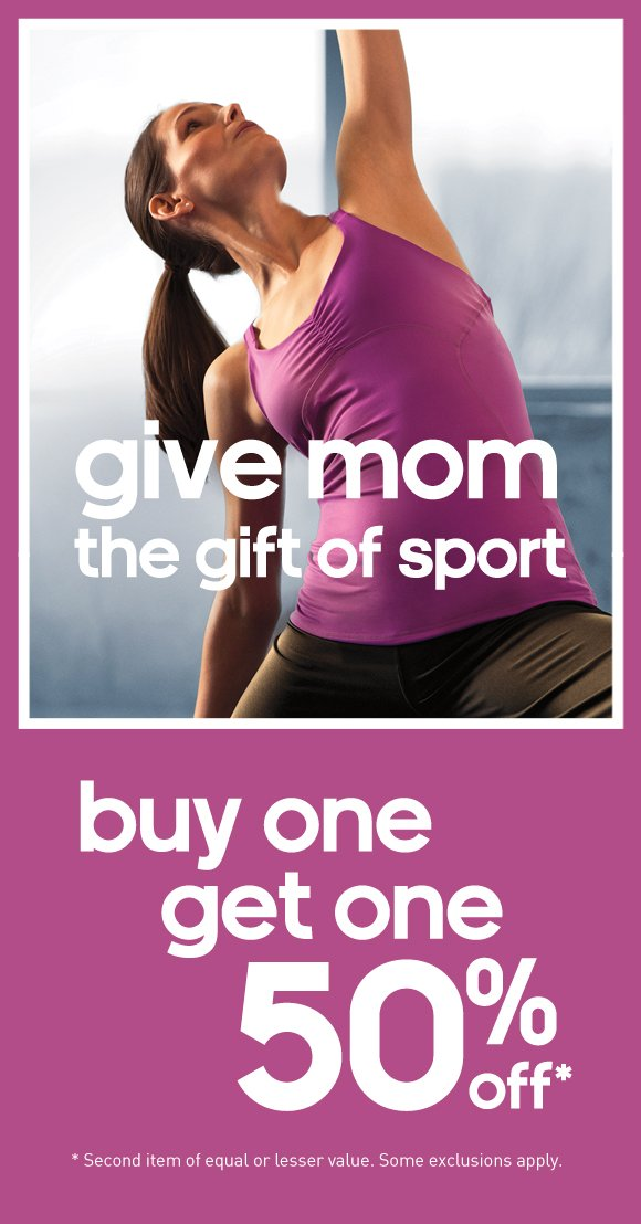 give mom the gift of sport, buy one, get one 50% off*. * Second item of equal or lesser value. Some exclusions apply.