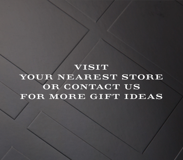 Visit your nearest store or contact us for more gift ideas