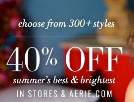 Choose from 300+ styles | 40% Off | Summer's Best & Brightest | In Stores & Aerie.com