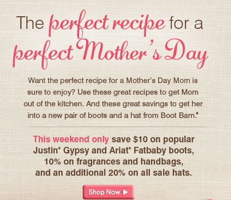 The perfect recipe for a perfect Mother's Day - This Weekend only Save $10 on Popular Justin® Gypsy and Ariat® Fatbaby boots, 10% on fragrances and handbags, and an additional 20% on all sale hats.