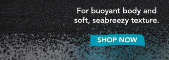 For buoyant body and soft, seabreezy texture. » SHOP NOW