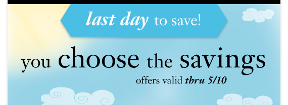 Last day to save! you choose the savings offers valid thru 5/10