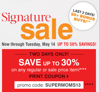Signature Sale - up to 50% savings! TWO DAYS ONLY! Save up to 30% on any regular or sale price item!*** Print coupon.