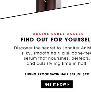 Online Early Access. Find Out For Yourself. Discover the secret to Jennifer Aniston's silky, smooth hair: a silicon-free serum that nourishes, perfects, and cuts styling time in half. Living Proof Satin Hair Serum, $29. Get it now