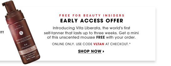 Free for Beauty Insiders. Early Access Offer. Introducing Vita Liberata, the world's first self-tanner that lasts up to three weeks. Get a mini of this unscented mousse FREE with your order. Online only. Use code VLTAN at checkout.* Shop now