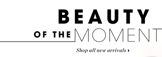 Beauty Of The Moment. Shop all new arrivals