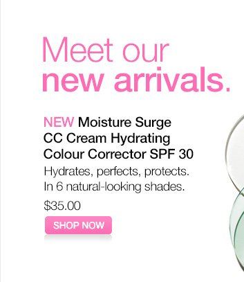 Meet our new arrivals. NEW Moisture Surge CC Cream Hydrating Colour  Corrector SPF 30. Hydrates, perfects, protects. In 6 natural-looking  shades. $35.00. SHOP NOW.