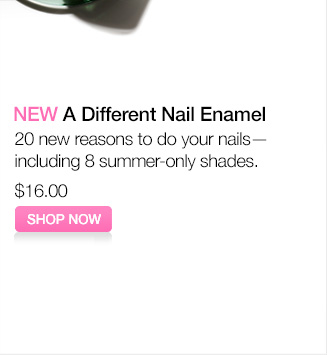 NEW A Different Nail Enamel. 20 new reasons to do your  nails—including 8 summer-only shades. $16.00. SHOP NOW.