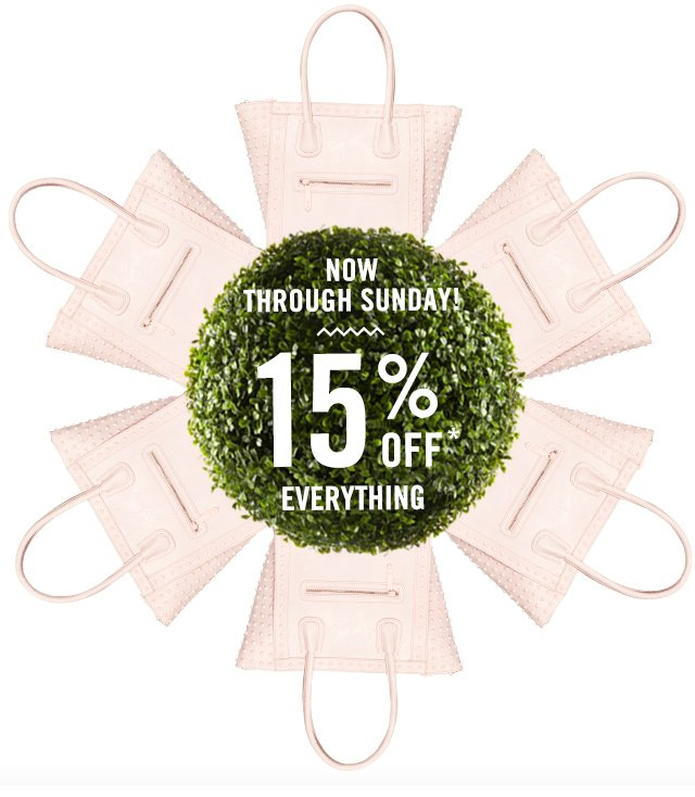NOW THROUGH SUNDAY, GET 15% OFF* EVERYTHING!