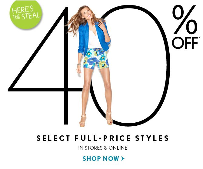 HERE'S THE STEAL    40% OFF*    SELECT FULL–PRICE STYLES    IN STORES & ONLINE    SHOP NOW