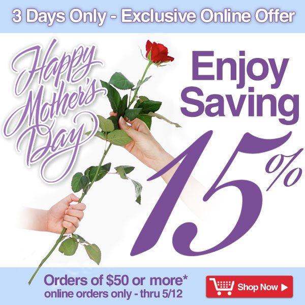 3 Days Only - Exclusive Online Offer - Happy Mother's Day - Enjoy Saving 15% on orders of $50 or more! - online orders only - Offer good thru Sunday, May 12 - Shop Now >