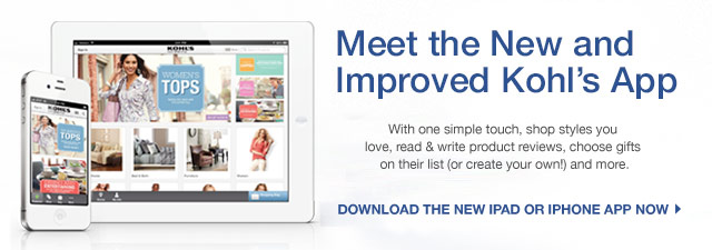 Meet the new and improved Kohl's App. With one simple touch, shop styles you love, read & write product reviews, choose gifts on their list (or create your own!) and more.  DOWNLOAD THE NEW IPAD OR IPHONE APP NOW.