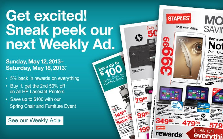 Get  excited! Sneak peek our next Weekly Ad. Sunday, May 12, 2013-Saturday,  May 18, 2013. 5% back in rewards on everything. buy 1, get the 2nd 50%  off on all HP LaserJet Printers. Save up to $100 with our Spring Chair  and Furniture Event. See our weekly Ad.