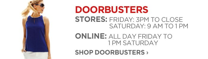 DOORBUSTERS     STORES: FRIDAY: 3PM TO CLOSE SATURDAY: 9 AM TO 1 PM ONLINE: ALL DAY  FRIDAY TO 1 PM SATURDAY SHOP DOORBUSTERS ›