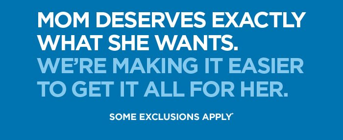 MOM DESERVES EXACTLY WHAT SHE WANTS.     WE'RE MAKING IT EASIER     TO GET IT ALL FOR HER.          SOME EXCLUSIONS APPLY*