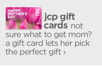 jcp gift     cards. not sure what to get mom? a gift card lets her pick the  perfect gift ›