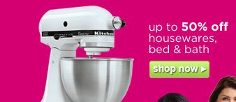 up to 50% off housewares, bed & bath | shop now
