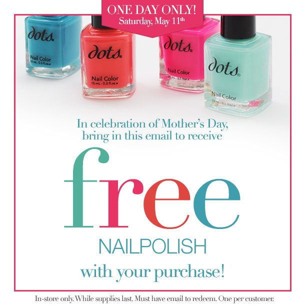 BRING THIS EMAIL and STOP IN ON SATURDAY, MAY 11, 2013 to RECEIVE A FREE NAIL POLISH with your next purchase! Offer valid in-stores only! While Supplies Last! Hurry in!