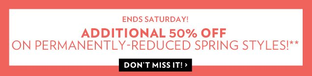 Additional 50% Off on permanently-reduced Spring Styles Ends Saturday!