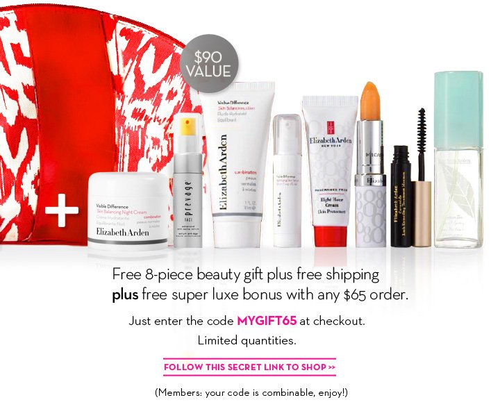 $90 VALUE. Free 8-piece beauty gift plus free shipping plus free super luxe bonus with any $65 order. Just enter the code MYGIFT65 at checkout. Limited quantities. FOLLOW THIS SECRET LINK TO SHOP. (Members: your code is combinable, enjoy!)