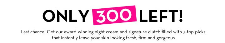 ONLY 300 LEFT! Last chance! Get our award winning night cream and signature clutch filled with 7-top picks that instantly leave your skin looking fresh, firm and gorgeous.