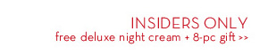 INSIDERS ONLY free deluxe night cream + 8-pc gift.