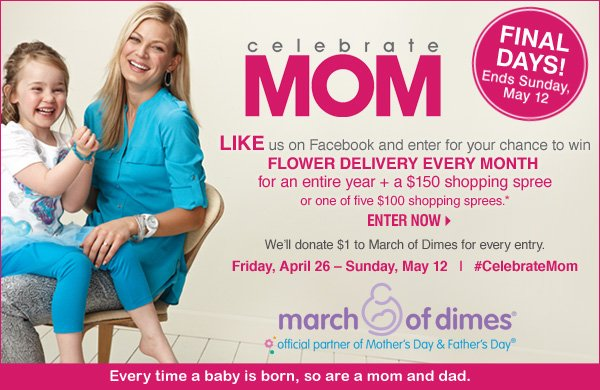 LIKE us on Facebook for your chance to win FLOWER DELIVERY EVERY MONTH for an entire year + $150 shopping spree or one of five $100 shopping sprees.* Enter now. Friday, April 26 - Sunday, May 12 | #CelebrateMom  Every time a baby is born, so are a mom and dad