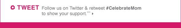 TWEET  Follow us on Twitter & retweet #CelebrateMom to show your support.***