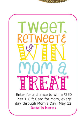Tweet, retweet & win mom a treat. Enter for a chance to win a $250 Pier 1 Gift Card for Mom, every day through Mom's Day, May 12.