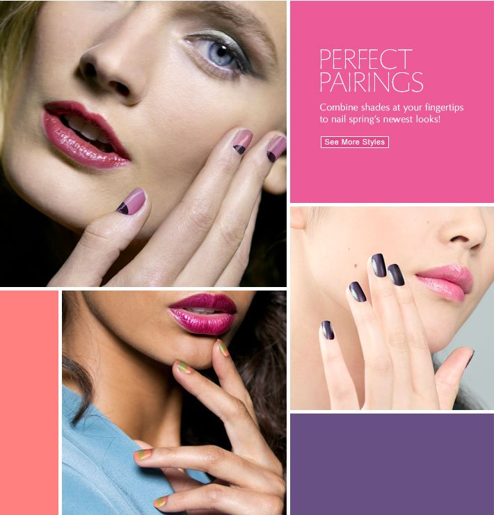 PERFECT PAIRINGS Combine shades at your fingertips to nail spring's newest looks. See More Styles »