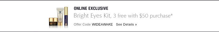 ONLINE EXCLUSIVE Bright Eyes Kit, 3 free with $50 purchase* Offer Code WIDEAWAKE See Details »