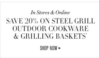 In Stores & Online -- SAVE 20% ON STEEL GRILL OUTDOOR COOKWARE & GRILLING BASKETS -- SHOP NOW