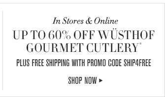 In Stores & Online -- UP TO 60% OFF WÜSTHOF GOURMET CUTLERY* -- PLUS FREE SHIPPING WITH PROMO CODE SHIP4FREE -- SHOP NOW