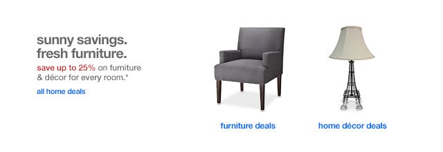 Sunny savings. Fresh furniture.Save up to 25% on furniture & decor for every room.*