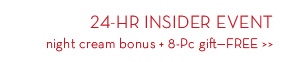 24-HR INSIDER EVENT night cream bonus + 8-Pc gift - FREE.