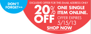 DON'T FORGET EXCLUSIVE OFFER FOR THIS EMAIL ADDRESS ONLY 20% OFF ONE SINGLE ITEM ONLINE. OFFER EXPIRES 5/15/13 SHOP NOW