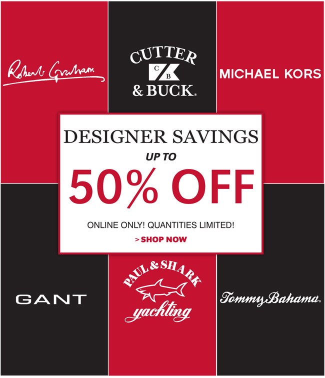 DESIGNER SAVINGS UP TO 50% OFF | ONLINE ONLY! QUANTITIES LIMITED! SHOP NOW | ROBERT GRAHAM | CUTTER & BUCK | MICHAEL KORS | GANT | PAUL & SHARK | TOMMY BAHAMA
