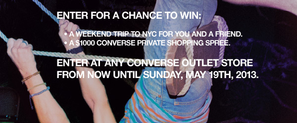ENTER FOR A CHANCE TO WIN: ENTER AT ANY CONVERSE OUTLET STORE FROM NOW UNTIL SUNDAY, MAY 19th, 2013.