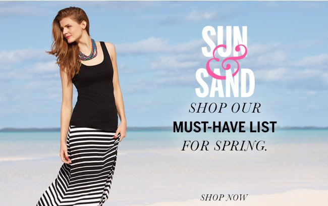 SUN & SAND! Shop Our MUST-HAVE LIST for Spring. Shop Now