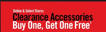 ONLINE & SELECT STORES - CLEARANCE ACCESSORIES BUY ONE, GET ONE FREE†