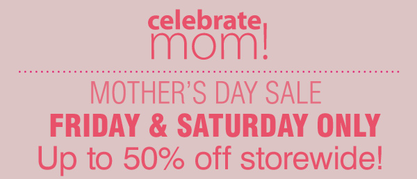 Celebrate Mom! Mother's Day Sale Friday & Saturday Only. Up to 50% off storewide!