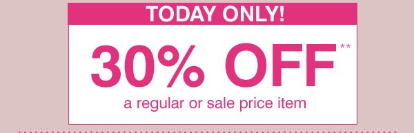 TODAY ONLY! 30% OFF** a regular or sale price item.