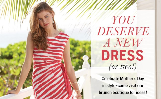 You deserve a new dress (or two!) Celebrate Mother's Day in style - come visit our brunch boutique for ideas!