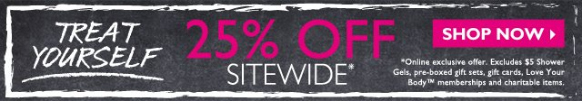 Treat yourself -- 25% OFF SITEWIDE* -- SHOP NOW -- *Online exclusive offer. Excludes $5 Shower Gels, pre-boxed gift sets, gift cards, Love Your Body™ memberships and charitable items.