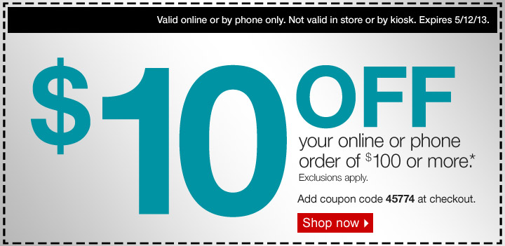 $10 OFF your online or phone  order of $100 or more.* Exclusions apply. Add coupon code 45774 at  checkout. Valid online or by phone only. Not valid in store or by kiosk.  Expires 5/12/13. Shop now